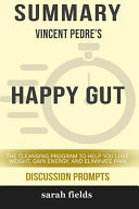 Summary Vincent Pedre S Happy Gut The Cleansing Program To Help You Lose Weight Gain Energy And Eliminate Pain