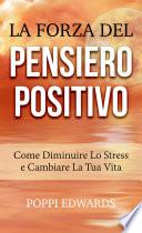 La Forza del Pensiero Positivo   Come Diminuire Lo Stress e Cambiare La Tua Vita