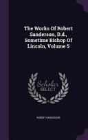 The Works of Robert Sanderson  D D   Sometime Bishop of Lincoln  Volume 5