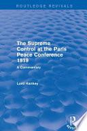 The Supreme Control at the Paris Peace Conference 1919  Routledge Revivals