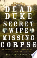 The Dead Duke  His Secret Wife  and the Missing Corpse  An Extraordinary Edwardian Case of Deception and Intrigue