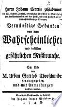 Herrn Johann Martin Chladenius der heil. Schrift Doctors ... wie auch Pastors an der Universitätskirche zu Erlangen, Vernünftige Gedanken von dem Wahrscheinlichen und desselben gefährlichen Mißbrauche