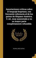 Apuntaciones Críticas Sobre El Lenguaje Bogotano, Con Frecuente Referencia Al de Los Países de Hispano-América. 5. Ed., Muy Aumentada Y En Su Mayor Parte Completamente Refundida