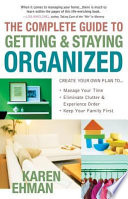 The Complete Guide to Getting and Staying Organized *Manage Your Time *Eliminate Clutter and Experience Order *Keep Your Family First
