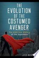 The Evolution of the Costumed Avenger  The 4 000 Year History of the Superhero