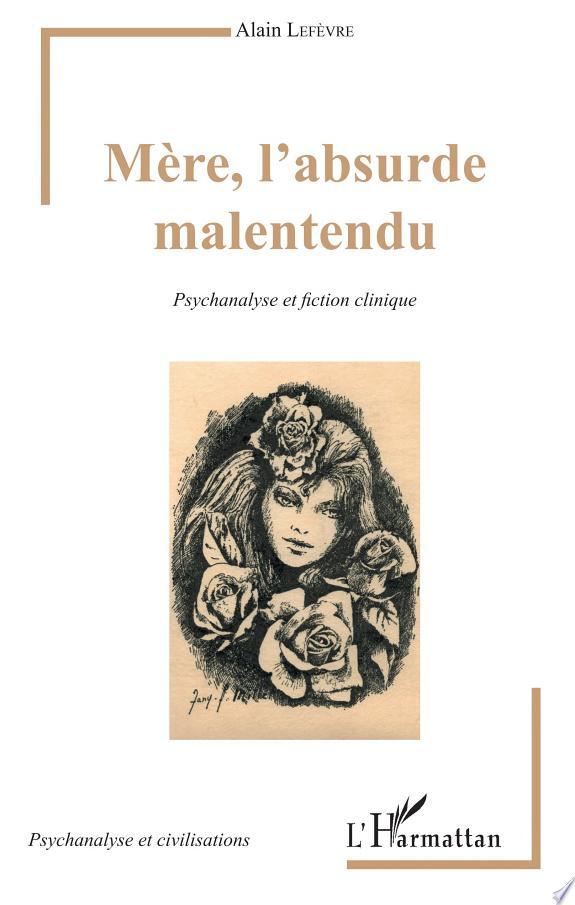 Mère, l'absurde malentendu : psychanalyse et fiction clinique / Alain Lefèvre.- Paris : l'Harmattan , copyright 2017
