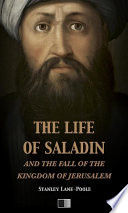 The life of Saladin and the fall of the kingdom of Jerusalem