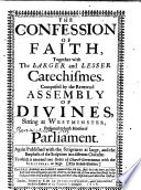 The Confession of Faith  Together with the Larger and Lesser Catechismes  Composed by the Reverend Assembly of Divines Sitting at Westminster  Presented to Both Houses of Parliament