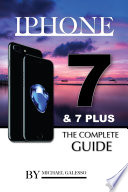 Iphone 7 and 7 Plus: The Complete Guide