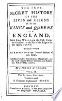 The True Secret History of the Lives and Reigns of All the Kings and Queens of England  from King William the First     to the End of the Reign of the Late Queen Anne  etc   2  Ed