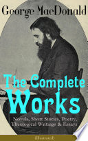 The Complete Works of George MacDonald: Novels, Short Stories, Poetry, Theological Writings & Essays (Illustrated)