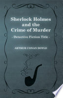 Sherlock Holmes and the Crime of Murder  A Collection of Short Stories