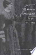 German Women for Empire, 1884-1945 Politics Of Formal German Colonialism And Postcolonial Revanchism Div