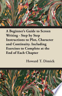 A Beginner s Guide to Screen Writing   Step by Step Instructions to Plot  Character and Continuity  Including Exercises to Complete at the End of Each Chapter