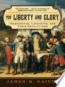For Liberty and Glory: Washington, Lafayette, and Their Revolutions  And A Knack For