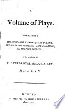A Volume of Plays. Containing The School for Scandal;-The Duenna [both by R. B. Sheridan]; The Agreeable Surprise [by John O'Keeffe]; Love a-la-mode [by Charles Macklin]; and The Poor Soldier [by John O'Keeffe]. As they are acted at the Theatre-Royal, Smock-Alley, Dublin