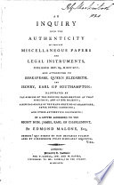 An Inquiry Into The Authenticity Of Certain Miscellaneous Papers And Legal Instruments, Published Dec. 24, 1795 And Attributed To Shakespeare, Queen Elizabeth And Henry, Earl Of South-ampton. Illustrated By Fac-similes ... And Other Authentick Documents: In A Letter Addressed To The Right Hon. James, Earl Of Charlement : ...