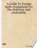A Guide to Vintage Audio Equipment for the Hobbyist and Audiophile