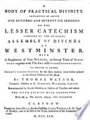 A body of practical divinity  consisting of above one hundred seventy six sermons on the Lesser Catechism  composed by the reverend Assembly of Divines     with a supplement of some sermons on several texts of Scripture  To which is added  The art of divine contentment     The third edition  corrected and amended