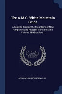 The A M C  White Mountain Guide  A Guide to Trails in the Mountains of New Hampshire and Adjacent Parts of Maine  Volume 3