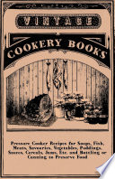 Pressure Cooker Recipes for Soups  Fish  Meats  Savouries  Vegetables  Puddings  Sauces  Cereals  Jams  Etc  and Bottling or Canning to Preserve Food