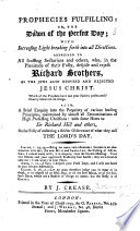 Prophecies fulfilling  or  the Dawn of the perfect day  with increasing light breaking forth into all directions  Addressed to all scoffing sectarians and others  who  in the plenitude of their folly  despise and reject Richard Brothers     Also  a brief enquiry into the propriety of various leading principles  maintained by almost all denominations of high professing Christians  with some hints to Sir Richard Hill and others  on the folly of enforcing a stricter observance of what they call the Lord s Day