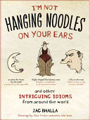 I m Not Hanging Noodles on Your Ears and Other Intriguing Idioms from Around the World