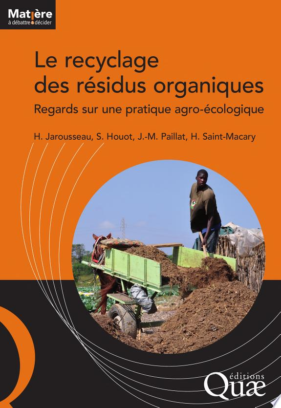 Le recyclage des résidus organiques : regards sur une pratique agro-écologique / Hélène Jarousseau, Sabine Houot, Jean-Marie Paillat... [et al.], coordinateurs.- Versailles : Editions Quae , DL 2016
