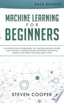 Machine Learning For Beginners An Introduction For Beginners Why Machine Learning Matters Today And How Machine Learning Networks Algorithms Concepts And Neural Networks Really Work