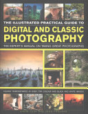 The Illustrated Practical Guide to Digital   Classic Photography  The Expert s Manual on Taking Great Photographs  Fully Illustrated with More Than 17