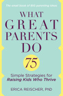 What Great Parents Do : kids' challenging behaviors, create strong family bonds, and...