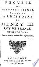 Recueil de diverses pieces, servans a l'histoire de Henry III, roi de France et de Pologne