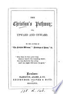 The Christian s pathway  or  Upward and onward  by the author of  The faithful witness  etc
