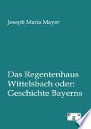 Das Regentenhaus Wittelsbach oder  Geschichte Bayerns