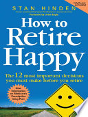 How to Retire Happy  The 12 Most Important Decisions You Must Make Before You Retire