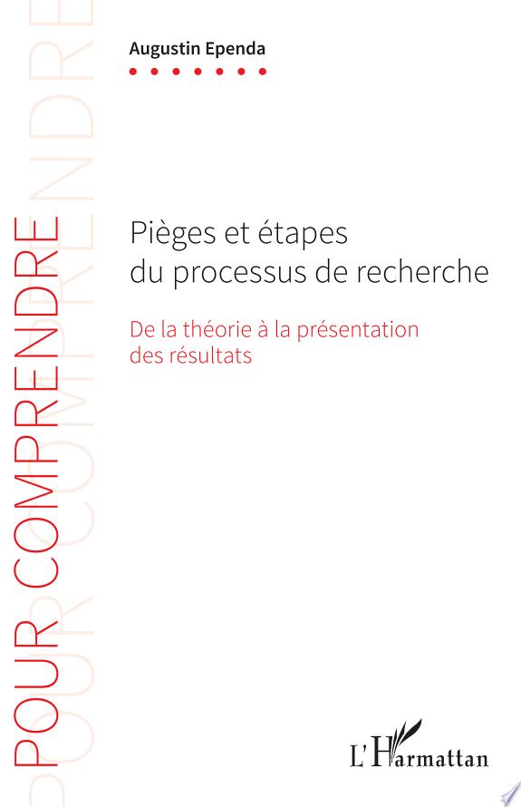 Pièges et étapes du processus de recherche : de la théorie à la présentation des résultats / Augustin Ependa.- Paris : l'Harmattan , copyright 2017