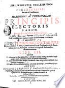 JURISPRUDENTIA ECCLESIASTICA Seu CONSISTORIALIS Rerum & Quaestionum In SERENISSIMI AC POTENTISSIMI PRINCIPIS ELECTORIS SAXON