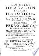 Los Reyes de Aragon en anales historicos  distribuidos en dos partes  al Rey N  se  or en su consejo de Aragon  por el padre Pedro Abarca de la Compa  ia de Iesus      Primera    segunda  parte