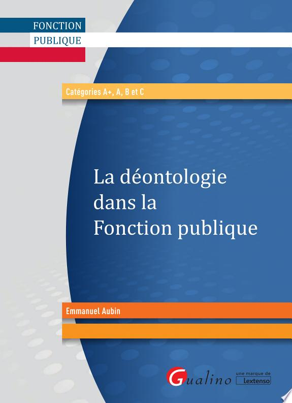 La déontologie dans la fonction publique : catégories A , A, B et C / Emmanuel Aubin.- Issy-les-Moulineaux : Gualino, une marque de Lextenso , DL 2017