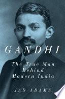 Gandhi  The True Man Behind Modern India