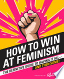 How To Win At Feminism The Definitive Guide To Having It All And Then Some