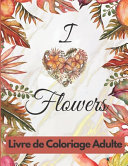I Love Flowers Livre de Coloriage Adulte