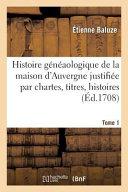 Histoire Geneaologique de La Maison D Auvergne Justifiee Par Chartes  Titres