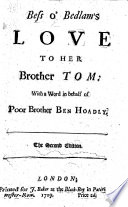 Bess o  Bedlam s love to her Brother Tom  with a word in behalf of poor brother Ben Hoadly  A reply to    Tom of Bedlam s Answer to his Brother Ben Hoadly     by Luke Milbourne  On the controversy between Benjamin Hoadly and Bishop Blackall  occasioned by the latter s sermon of 8 March 1709 Book PDF