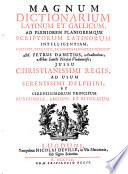 Magnum dictionarium latinum et gallicum ad pleniorem planioremque scriptorum latinorum intelligentiam, etc
