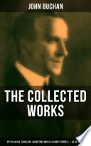 The Collected Works of John Buchan  Spy Classics  Thrillers  Adventure Novels   Short Stories  Illustrated