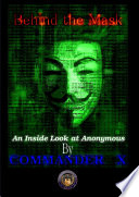 Behind The Mask: An Inside Look At Anonymous : a small band of hacktivists to a global...