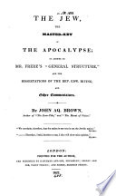 The Jew  the Master key of the Apocalypse  in Answer to Mr Frere s    General Structure     and the Dissertations of the Rev  Edw  Irving  and Other Commentators