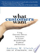 What Customers Want  Using Outcome Driven Innovation to Create Breakthrough Products and Services