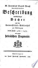 M. Jeremias David Reuss Unterbibliothekars Beschreibung merkwürdiger Bücher aus der Universitäts-Bibliothek zu Tübingen vom Jahr 1468-1477 und zweyer hebräischer Fragmente